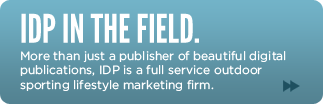 IDP In The Field. More than just a publisher of beautiful digital publications, IDP is a full service outdoor sporting lifestyle marketing firm.